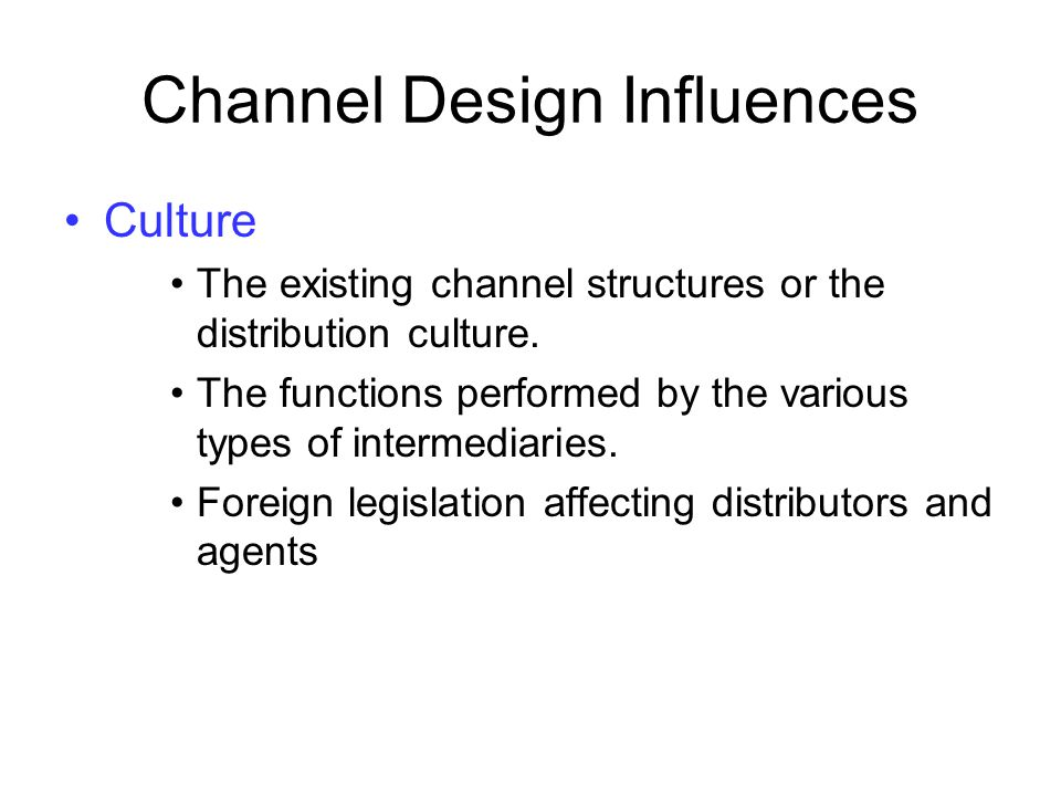 Channel Design Influences Culture The existing channel structures or the distribution culture. The functions performed by the various types of interme