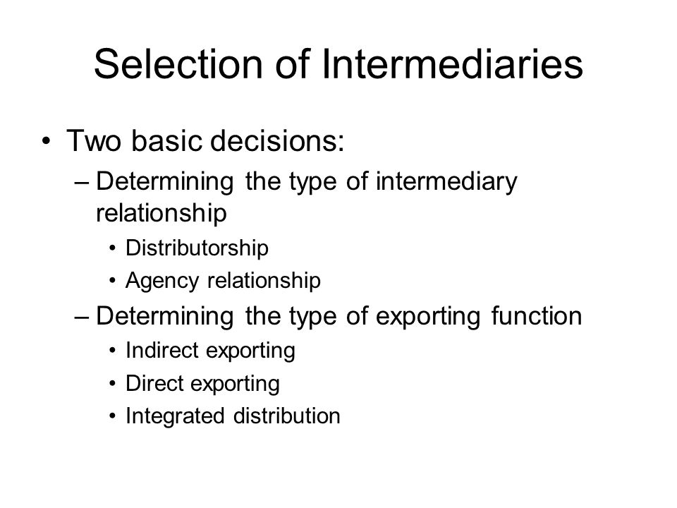 Selection of Intermediaries Two basic decisions: –Determining the type of intermediary relationship Distributorship Agency relationship –Determining t