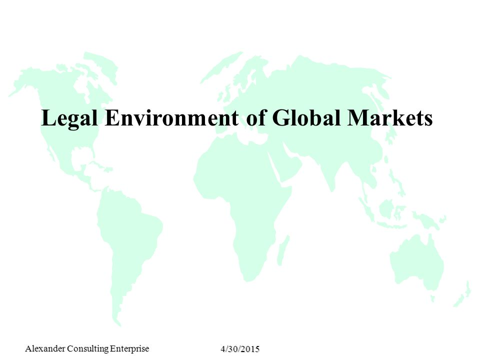 Alexander Consulting Enterprise 4/30/2015 Legal Environment of Global Markets
