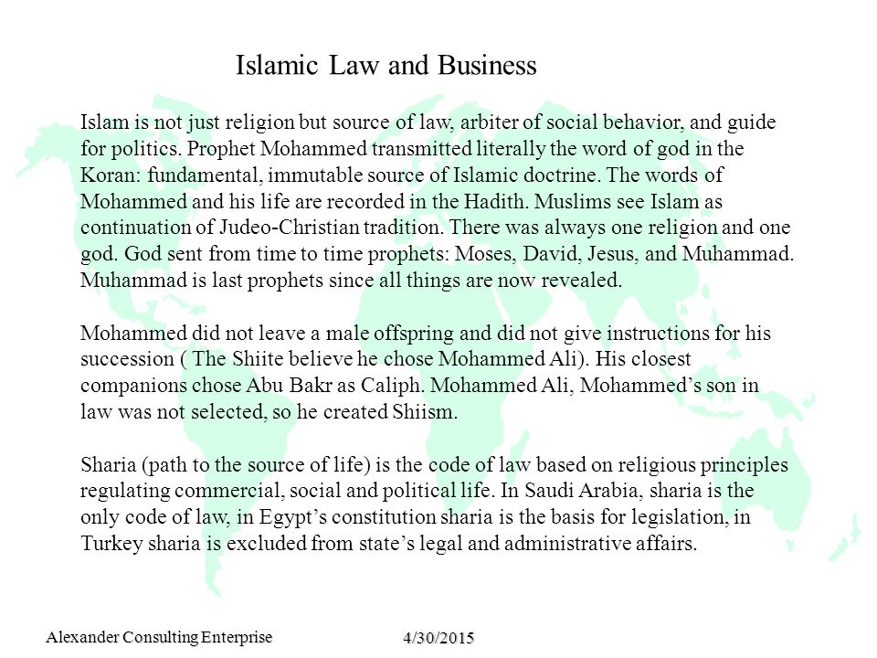 Alexander Consulting Enterprise 4/30/2015 Islamic Law and Business Islam is not just religion but source of law, arbiter of social behavior, and guide