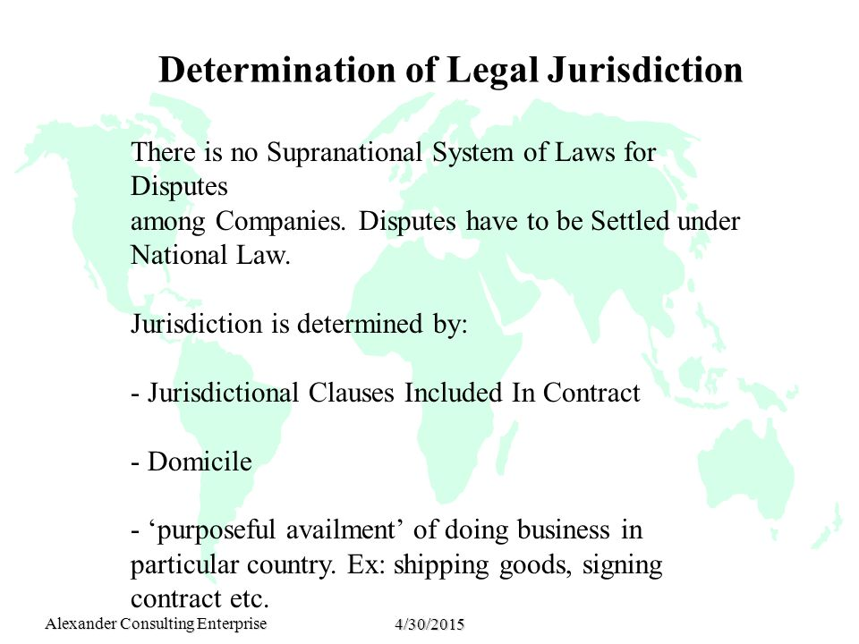 Alexander Consulting Enterprise 4/30/2015 Determination of Legal Jurisdiction There is no Supranational System of Laws for Disputes among Companies. D