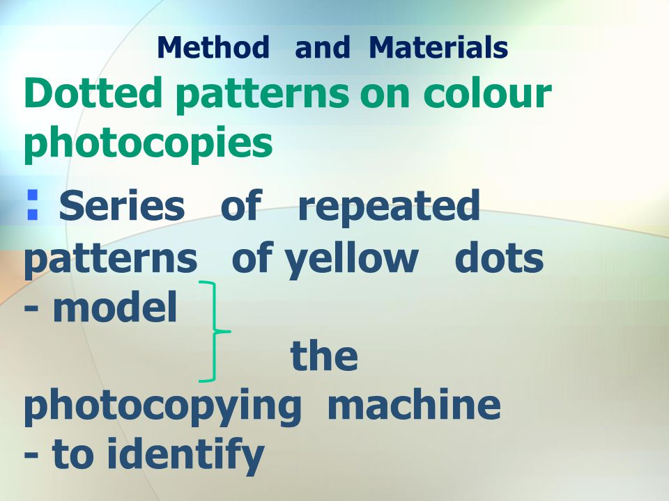 Method and Materials Dotted patterns on colour photocopies : Series of repeated patterns of yellow dots - model the photocopying machine - to identify
