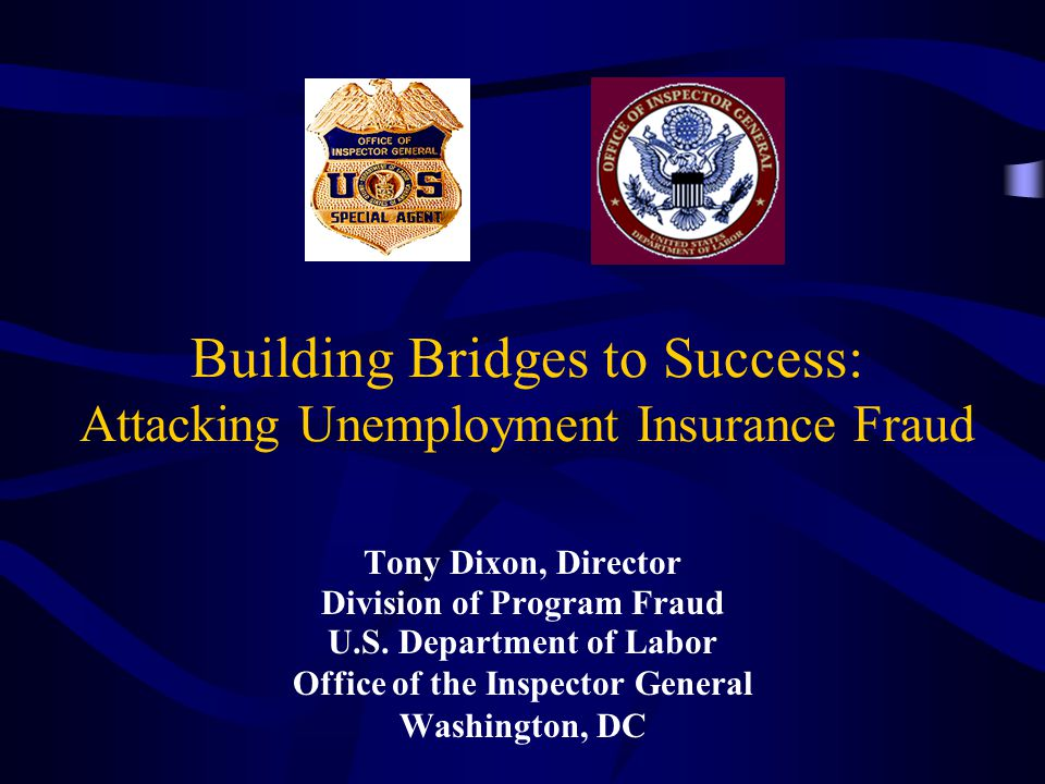 Building Bridges to Success: Attacking Unemployment Insurance Fraud Tony Dixon, Director Division of Program Fraud U.S.