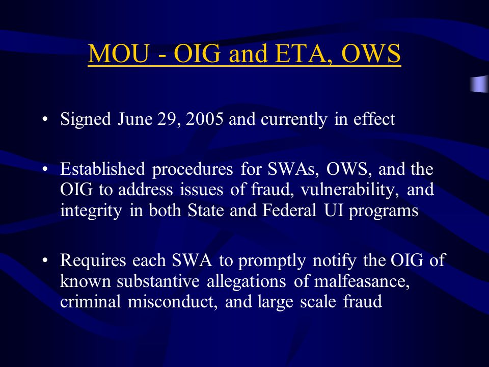 MOU - OIG and ETA, OWS Signed June 29, 2005 and currently in effect Established procedures for SWAs, OWS, and the OIG to address issues of fraud, vulnerability, and integrity in both State and Federal UI programs Requires each SWA to promptly notify the OIG of known substantive allegations of malfeasance, criminal misconduct, and large scale fraud