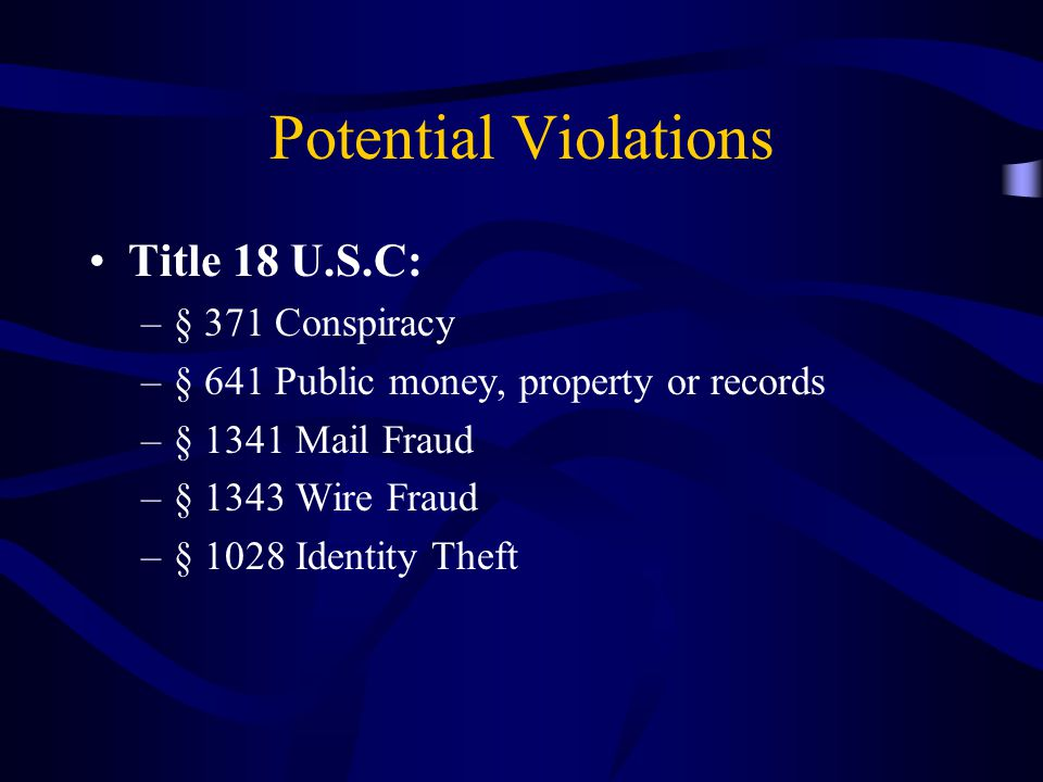Potential Violations Title 18 U.S.C: –§ 371 Conspiracy –§ 641 Public money, property or records –§ 1341 Mail Fraud –§ 1343 Wire Fraud –§ 1028 Identity Theft