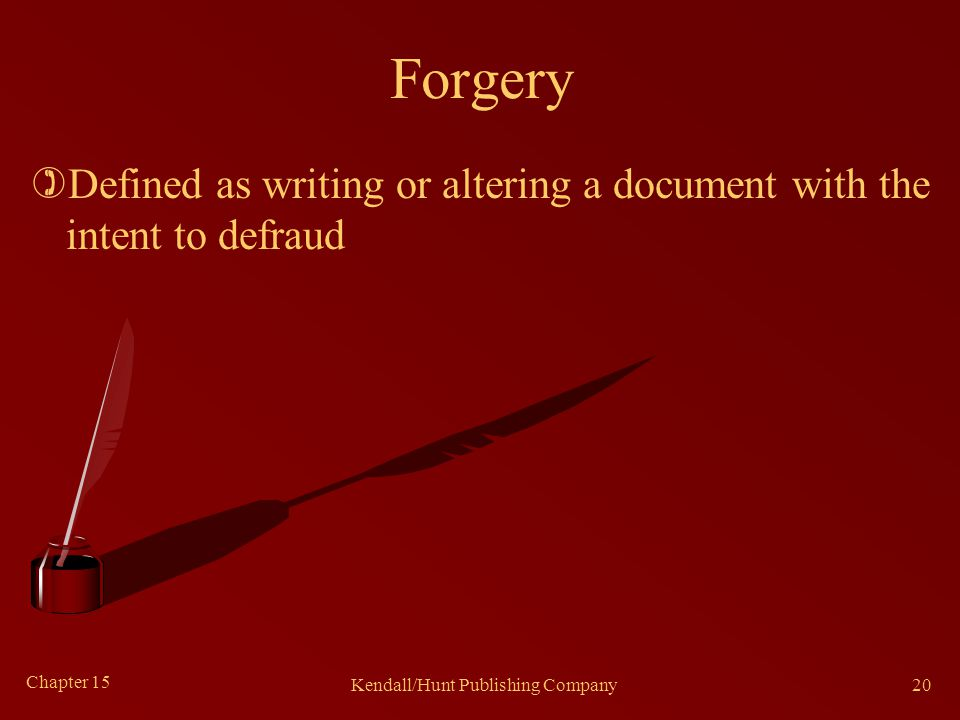 Chapter 15 Kendall/Hunt Publishing Company20 Forgery )Defined as writing or altering a document with the intent to defraud