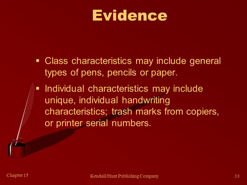 Chapter 15 Kendall/Hunt Publishing Company33 Evidence  Class characteristics may include general types of pens, pencils or paper.  Individual charac