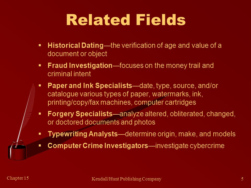 Chapter 15 Kendall/Hunt Publishing Company5 Related Fields  Historical Dating—the verification of age and value of a document or object  Fraud Inves