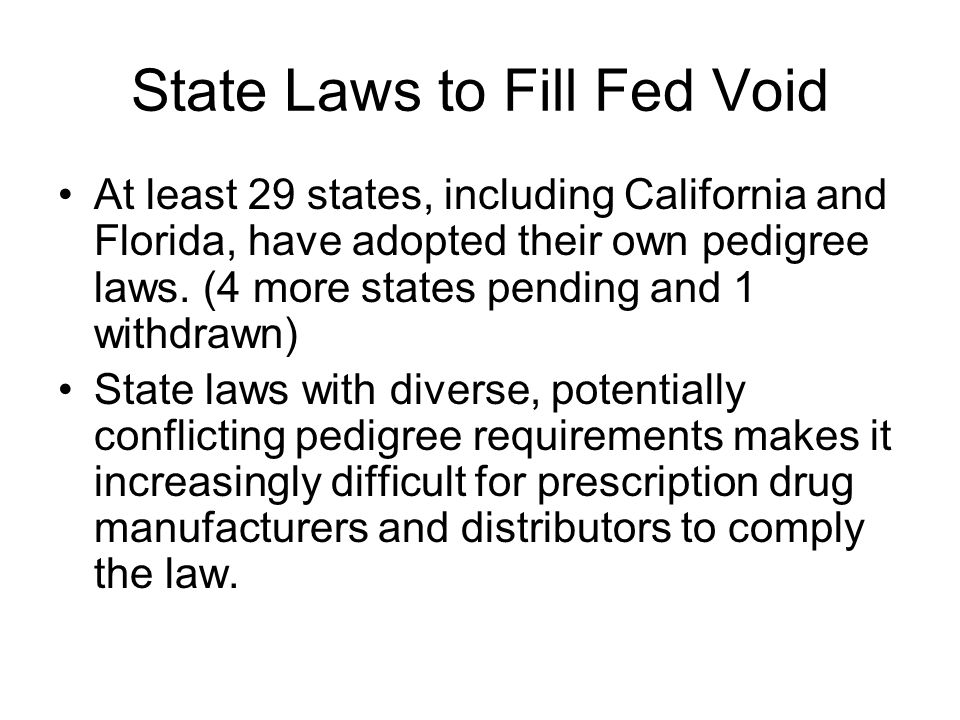 State Laws to Fill Fed Void At least 29 states, including California and Florida, have adopted their own pedigree laws.