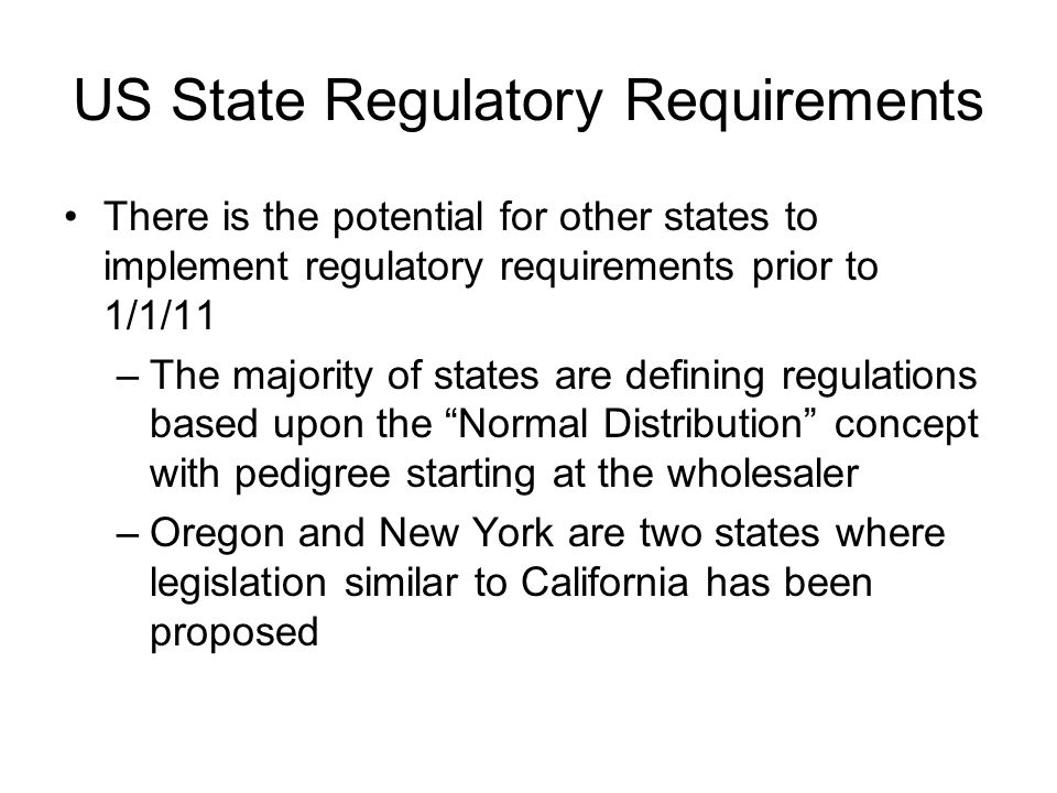 US State Regulatory Requirements There is the potential for other states to implement regulatory requirements prior to 1/1/11 –The majority of states are defining regulations based upon the Normal Distribution concept with pedigree starting at the wholesaler –Oregon and New York are two states where legislation similar to California has been proposed