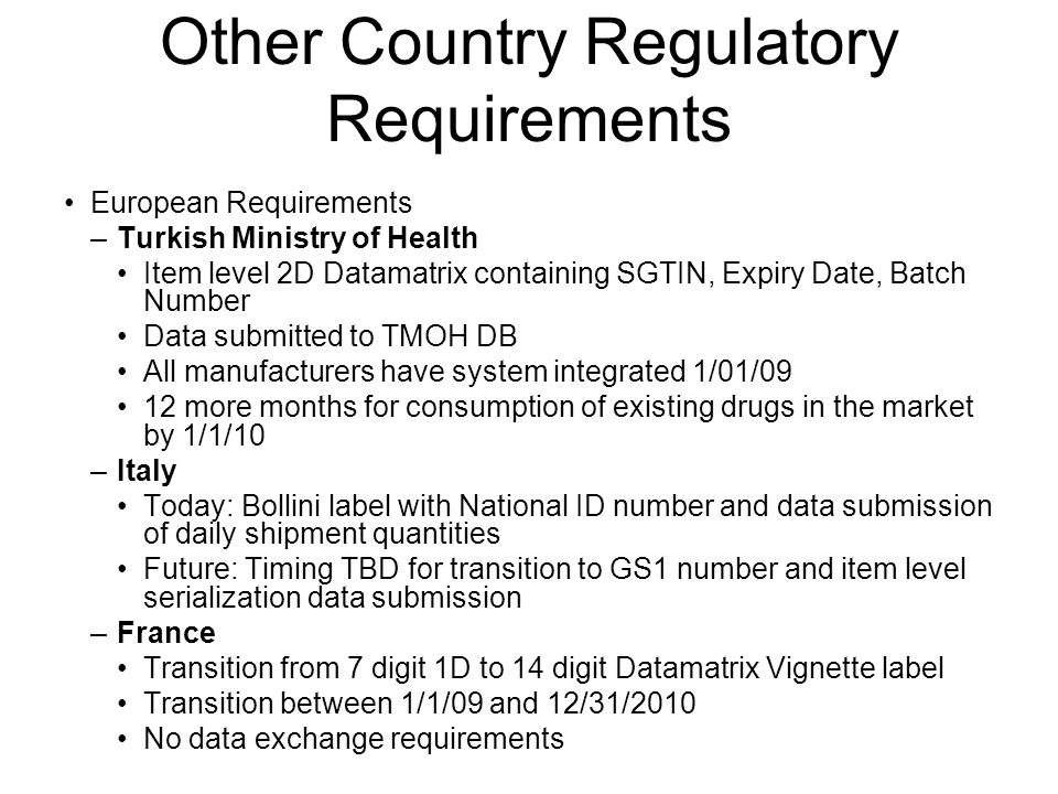 Other Country Regulatory Requirements European Requirements –Turkish Ministry of Health Item level 2D Datamatrix containing SGTIN, Expiry Date, Batch Number Data submitted to TMOH DB All manufacturers have system integrated 1/01/09 12 more months for consumption of existing drugs in the market by 1/1/10 –Italy Today: Bollini label with National ID number and data submission of daily shipment quantities Future: Timing TBD for transition to GS1 number and item level serialization data submission –France Transition from 7 digit 1D to 14 digit Datamatrix Vignette label Transition between 1/1/09 and 12/31/2010 No data exchange requirements