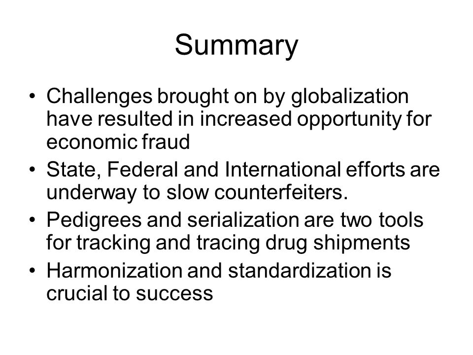Summary Challenges brought on by globalization have resulted in increased opportunity for economic fraud State, Federal and International efforts are underway to slow counterfeiters.