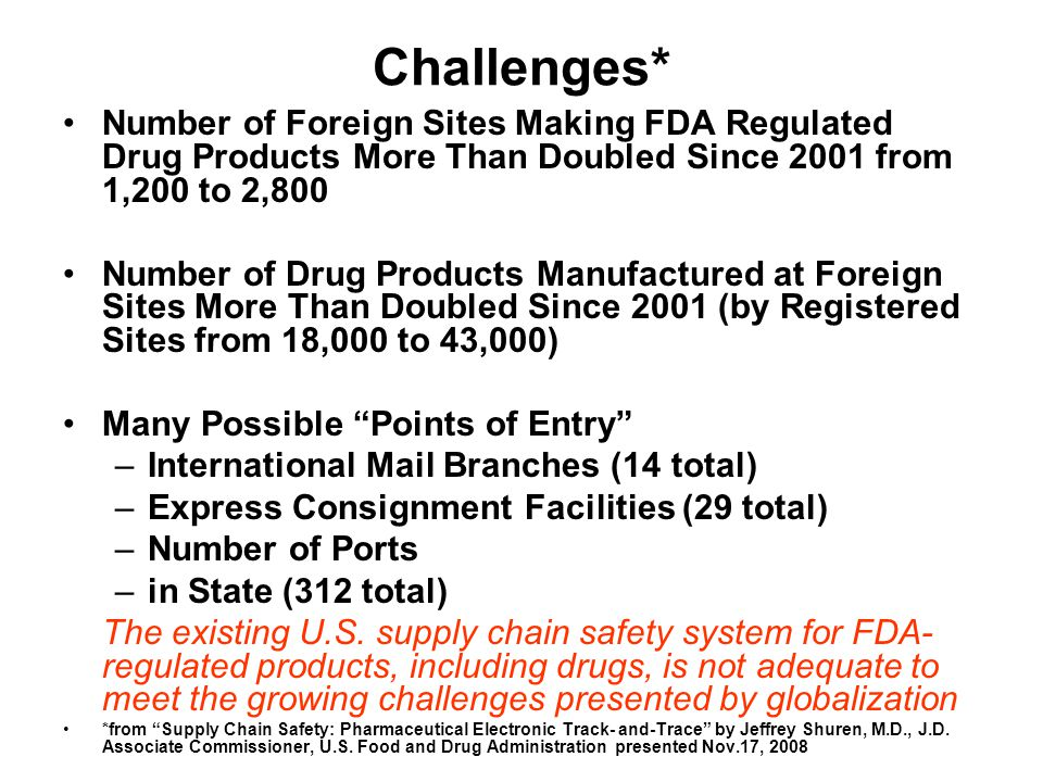 Challenges* Number of Foreign Sites Making FDA Regulated Drug Products More Than Doubled Since 2001 from 1,200 to 2,800 Number of Drug Products Manufactured at Foreign Sites More Than Doubled Since 2001 (by Registered Sites from 18,000 to 43,000) Many Possible Points of Entry –International Mail Branches (14 total) –Express Consignment Facilities (29 total) –Number of Ports –in State (312 total) The existing U.S.