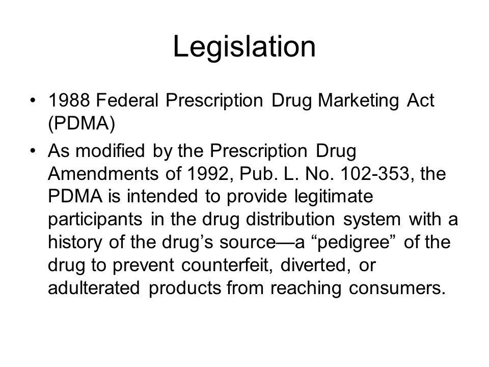 Legislation 1988 Federal Prescription Drug Marketing Act (PDMA) As modified by the Prescription Drug Amendments of 1992, Pub.