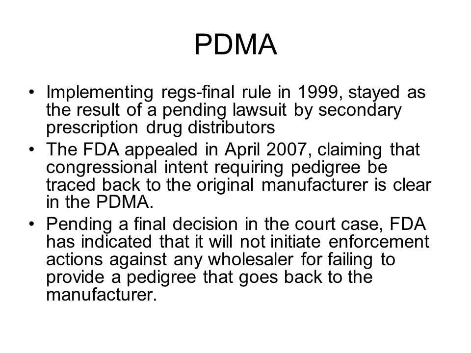 PDMA Implementing regs-final rule in 1999, stayed as the result of a pending lawsuit by secondary prescription drug distributors The FDA appealed in April 2007, claiming that congressional intent requiring pedigree be traced back to the original manufacturer is clear in the PDMA.