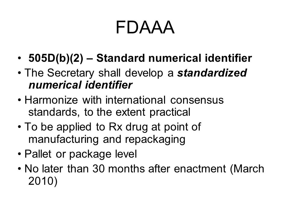 FDAAA 505D(b)(2) – Standard numerical identifier The Secretary shall develop a standardized numerical identifier Harmonize with international consensus standards, to the extent practical To be applied to Rx drug at point of manufacturing and repackaging Pallet or package level No later than 30 months after enactment (March 2010)