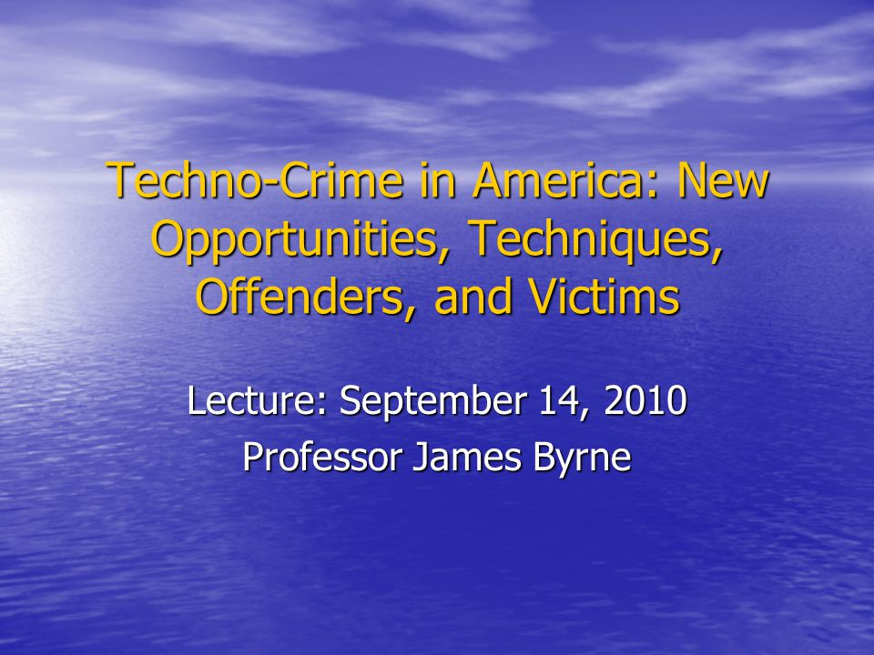 Techno-Crime in America: New Opportunities, Techniques, Offenders, and Victims Lecture: September 14, 2010 Professor James Byrne