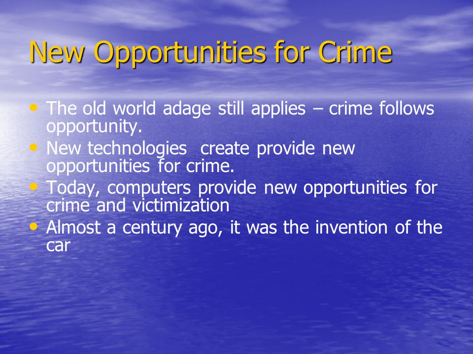 New Opportunities for Crime The old world adage still applies – crime follows opportunity.
