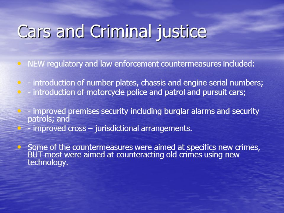 Cars and Criminal justice NEW regulatory and law enforcement countermeasures included: - introduction of number plates, chassis and engine serial numbers; - introduction of motorcycle police and patrol and pursuit cars; - improved premises security including burglar alarms and security patrols; and - improved cross – jurisdictional arrangements.