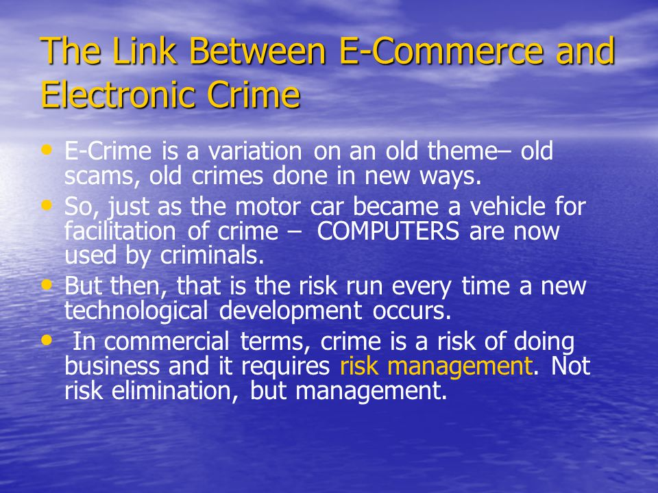 The Link Between E-Commerce and Electronic Crime E-Crime is a variation on an old theme– old scams, old crimes done in new ways.