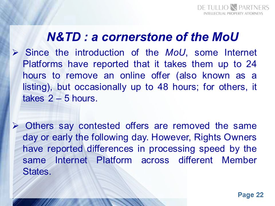 Page 22 N&TD : a cornerstone of the MoU  Since the introduction of the MoU, some Internet Platforms have reported that it takes them up to 24 hours to remove an online offer (also known as a listing), but occasionally up to 48 hours; for others, it takes 2 – 5 hours.