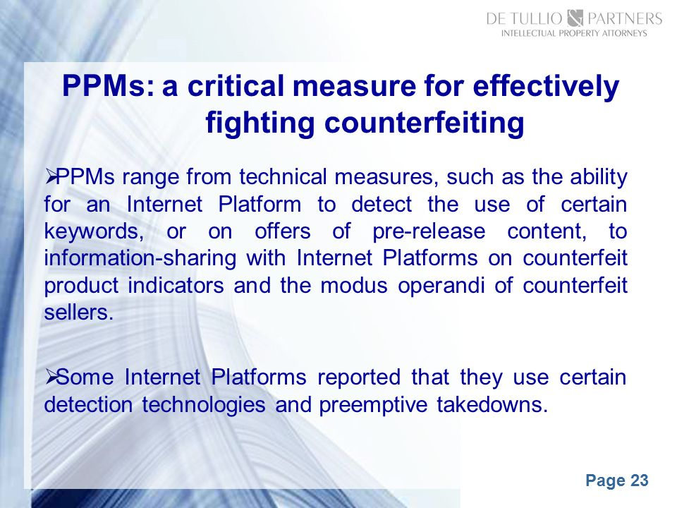 Page 23 PPMs: a critical measure for effectively fighting counterfeiting  PPMs range from technical measures, such as the ability for an Internet Platform to detect the use of certain keywords, or on offers of pre-release content, to information-sharing with Internet Platforms on counterfeit product indicators and the modus operandi of counterfeit sellers.