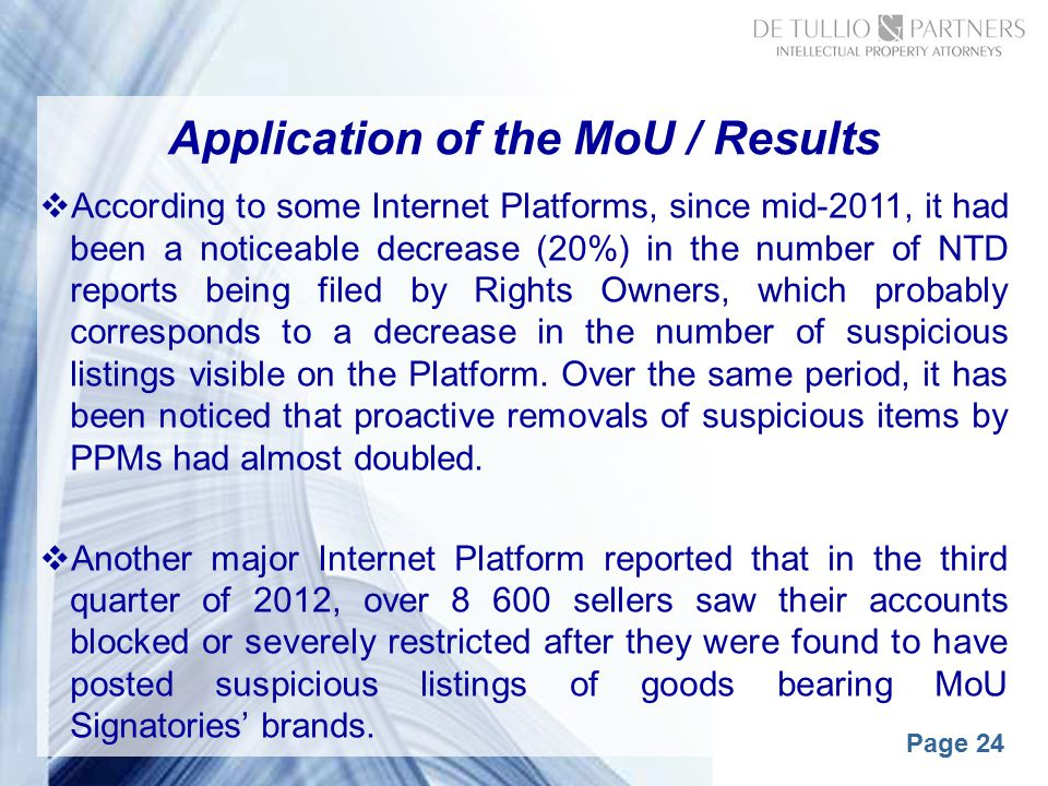 Page 24 Application of the MoU / Results  According to some Internet Platforms, since mid-2011, it had been a noticeable decrease (20%) in the number of NTD reports being filed by Rights Owners, which probably corresponds to a decrease in the number of suspicious listings visible on the Platform.
