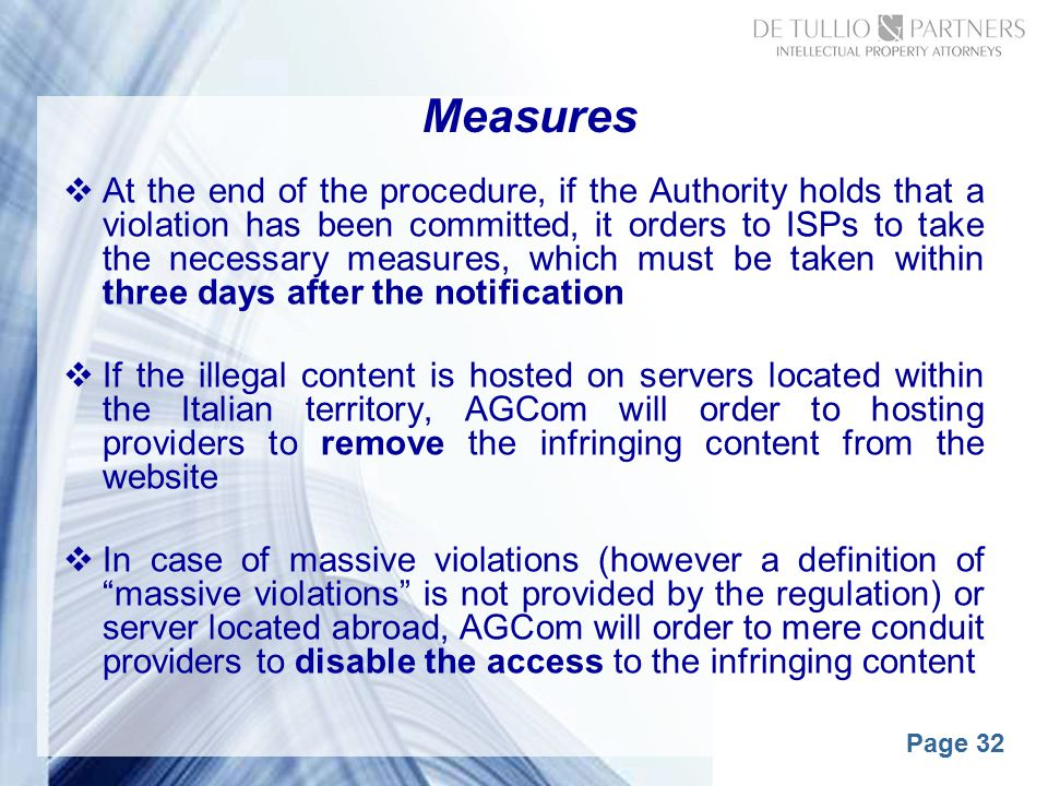 Page 32 Measures  At the end of the procedure, if the Authority holds that a violation has been committed, it orders to ISPs to take the necessary measures, which must be taken within three days after the notification  If the illegal content is hosted on servers located within the Italian territory, AGCom will order to hosting providers to remove the infringing content from the website  In case of massive violations (however a definition of massive violations is not provided by the regulation) or server located abroad, AGCom will order to mere conduit providers to disable the access to the infringing content