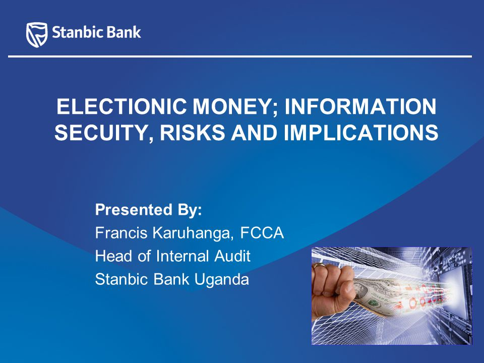 Presented By: Francis Karuhanga, FCCA Head of Internal Audit Stanbic Bank Uganda ELECTIONIC MONEY; INFORMATION SECUITY, RISKS AND IMPLICATIONS