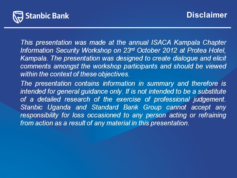 Disclaimer This presentation was made at the annual ISACA Kampala Chapter Information Security Workshop on 23 rd October 2012 at Protea Hotel, Kampala.