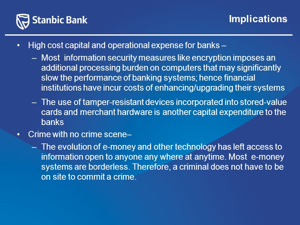 Implications High cost capital and operational expense for banks – –Most information security measures like encryption imposes an additional processing burden on computers that may significantly slow the performance of banking systems; hence financial institutions have incur costs of enhancing/upgrading their systems –The use of tamper-resistant devices incorporated into stored-value cards and merchant hardware is another capital expenditure to the banks Crime with no crime scene– –The evolution of e-money and other technology has left access to information open to anyone any where at anytime.