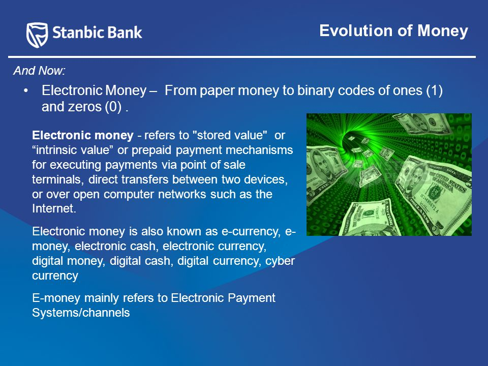 Evolution of Money Electronic Money – From paper money to binary codes of ones (1) and zeros (0).