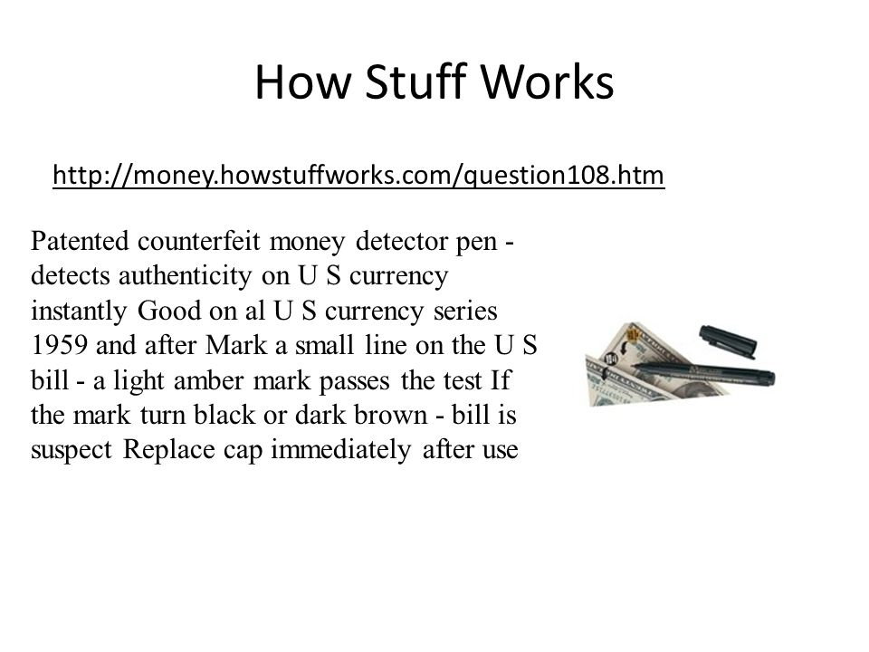 How Stuff Works http://money.howstuffworks.com/question108.htm Patented counterfeit money detector pen - detects authenticity on U S currency instantly Good on al U S currency series 1959 and after Mark a small line on the U S bill - a light amber mark passes the test If the mark turn black or dark brown - bill is suspect Replace cap immediately after use