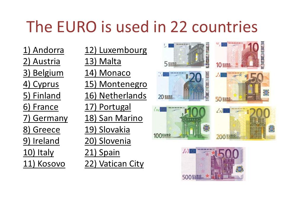 The EURO is used in 22 countries 1) Andorra 2) Austria 3) Belgium 4) Cyprus 5) Finland 6) France 7) Germany 8) Greece 9) Ireland 10) Italy 11) Kosovo 12) Luxembourg 13) Malta 14) Monaco 15) Montenegro 16) Netherlands 17) Portugal 18) San Marino 19) Slovakia 20) Slovenia 21) Spain 22) Vatican City