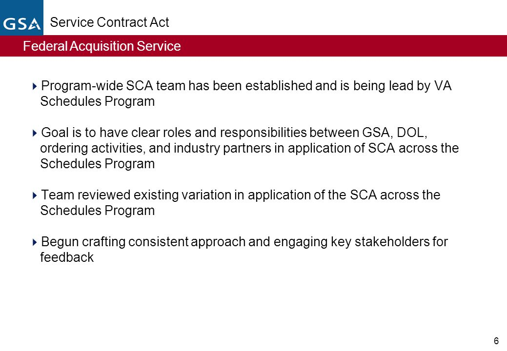 Federal Acquisition Service 6 Service Contract Act  Program-wide SCA team has been established and is being lead by VA Schedules Program  Goal is to have clear roles and responsibilities between GSA, DOL, ordering activities, and industry partners in application of SCA across the Schedules Program  Team reviewed existing variation in application of the SCA across the Schedules Program  Begun crafting consistent approach and engaging key stakeholders for feedback