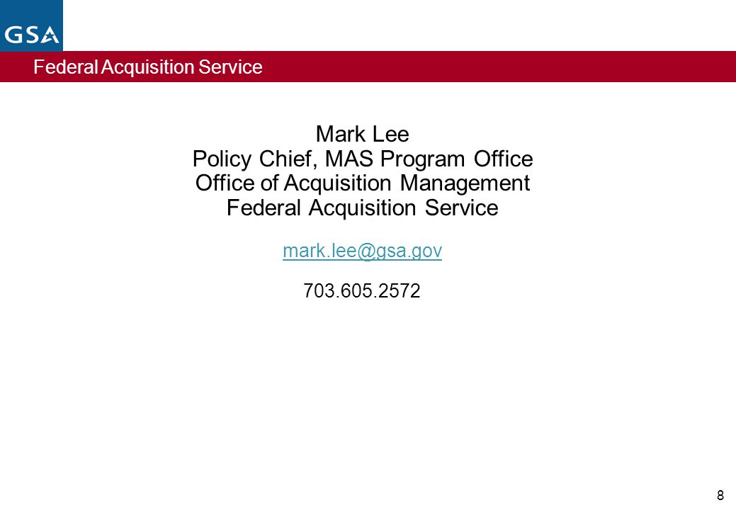 Federal Acquisition Service 8 Mark Lee Policy Chief, MAS Program Office Office of Acquisition Management Federal Acquisition Service mark.lee@gsa.gov 703.605.2572
