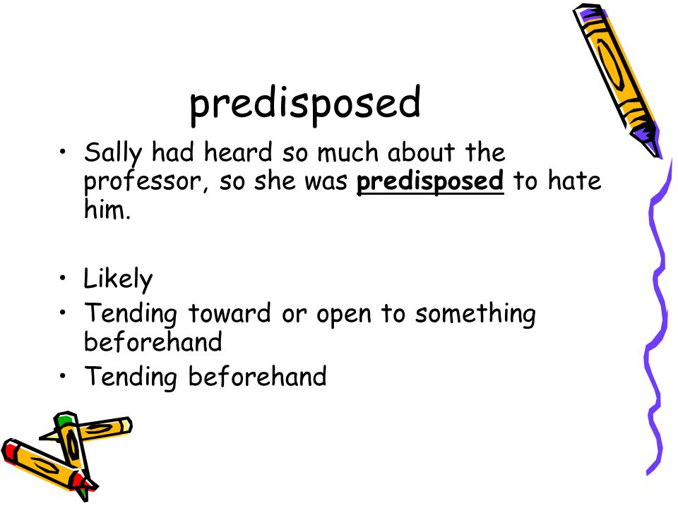 predisposed Sally had heard so much about the professor, so she was predisposed to hate him.