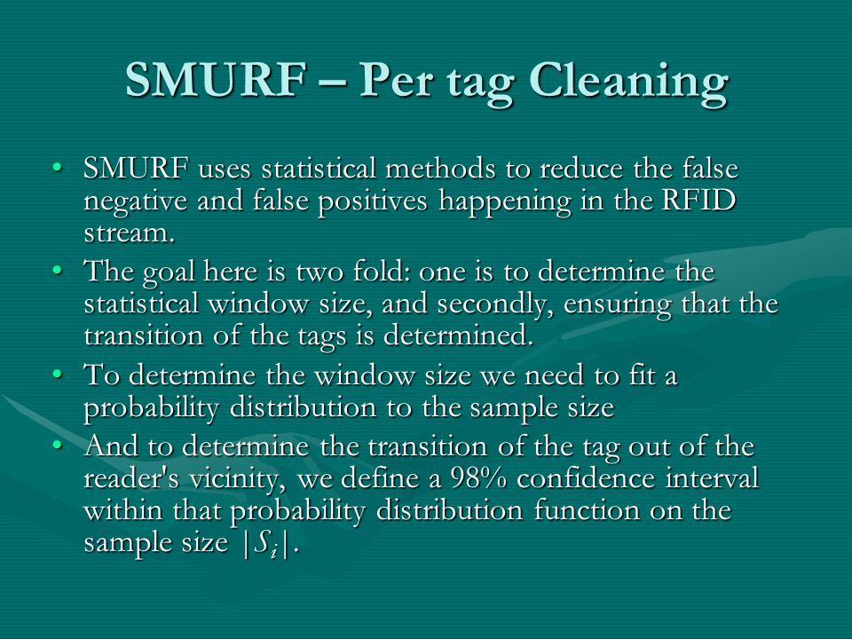 SMURF – Per tag Cleaning SMURF uses statistical methods to reduce the false negative and false positives happening in the RFID stream.SMURF uses statistical methods to reduce the false negative and false positives happening in the RFID stream.