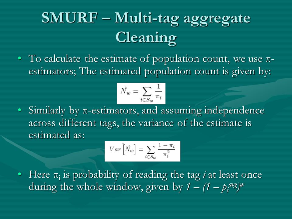 SMURF – Multi-tag aggregate Cleaning To calculate the estimate of population count, we use π- estimators; The estimated population count is given by:To calculate the estimate of population count, we use π- estimators; The estimated population count is given by: Similarly by π-estimators, and assuming independence across different tags, the variance of the estimate is estimated as:Similarly by π-estimators, and assuming independence across different tags, the variance of the estimate is estimated as: Here π i is probability of reading the tag i at least once during the whole window, given by 1 – (1 – p i avg ) wHere π i is probability of reading the tag i at least once during the whole window, given by 1 – (1 – p i avg ) w