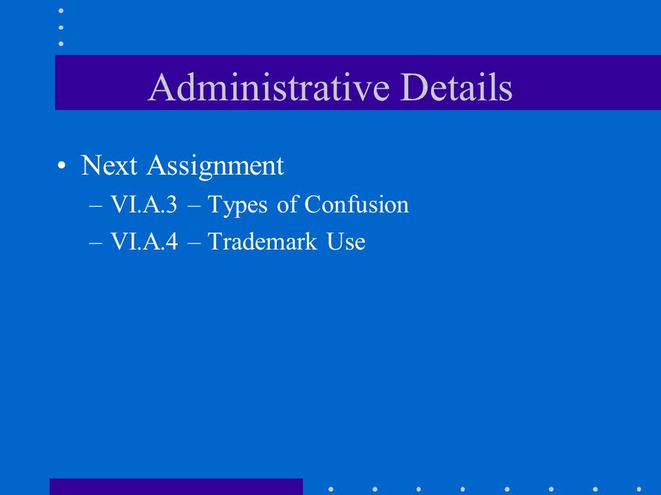 Administrative Details Next Assignment –VI.A.3 – Types of Confusion –VI.A.4 – Trademark Use