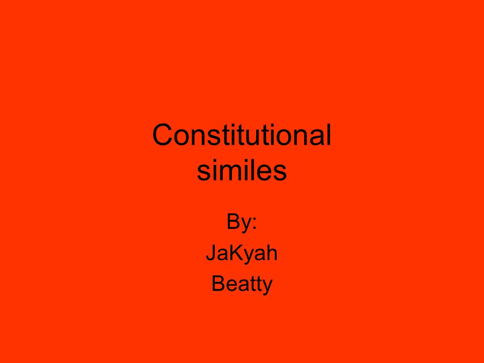 Constitutional similes By: JaKyah Beatty