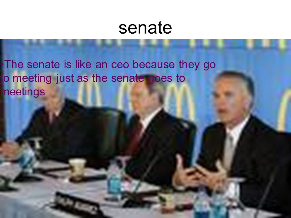senate The senate is like an ceo because they go to meeting just as the senate goes to meetings