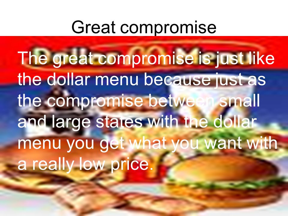 Great compromise The great compromise is just like the dollar menu because just as the compromise between small and large states with the dollar menu you get what you want with a really low price.