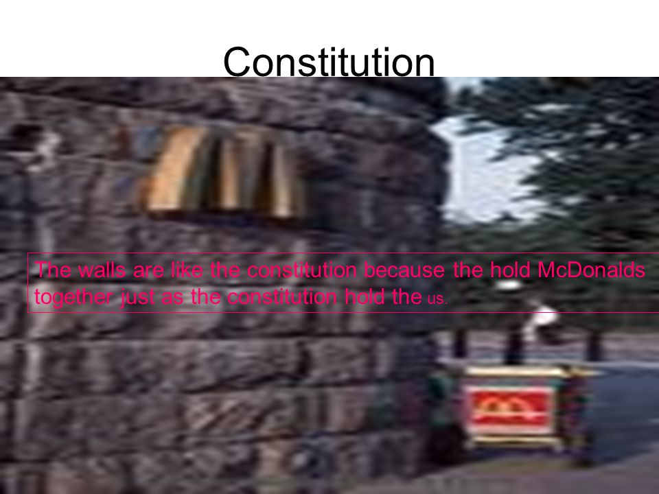 Constitution The walls are like the constitution because the hold McDonalds together just as the constitution hold the us.