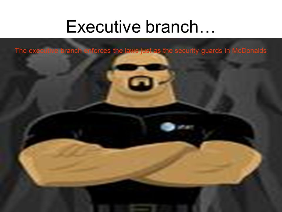 Executive branch… The executive branch enforces the laws just as the security guards in McDonalds