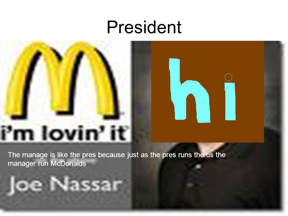 President The manage is like the pres because just as the pres runs the us the manager run McDonalds