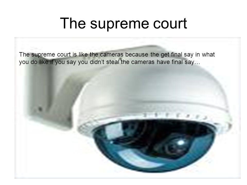 The supreme court The supreme court is like the cameras because the get final say in what you do like if you say you didn't steal the cameras have final say…