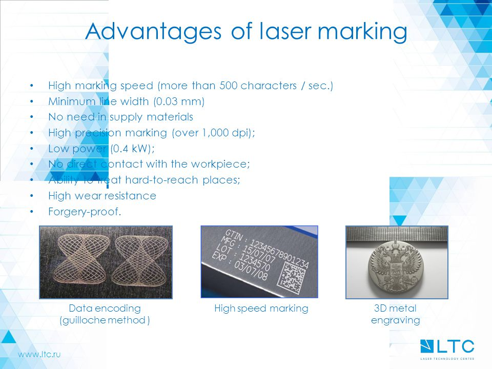 Advantages of laser marking High marking speed (more than 500 characters / sec.) Minimum line width (0.03 mm) No need in supply materials High precision marking (over 1,000 dpi); Low power (0.4 kW); No direct contact with the workpiece; Ability to treat hard-to-reach places; High wear resistance Forgery-proof.