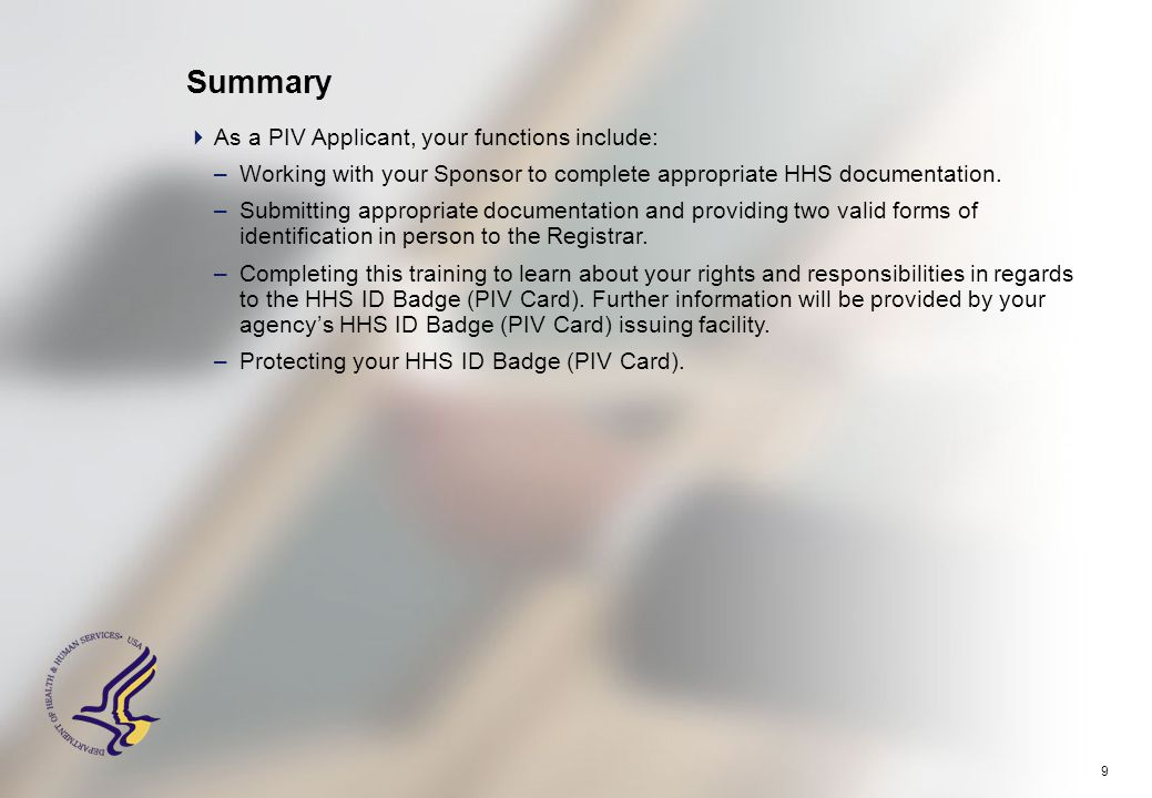 9 Summary  As a PIV Applicant, your functions include: –Working with your Sponsor to complete appropriate HHS documentation.