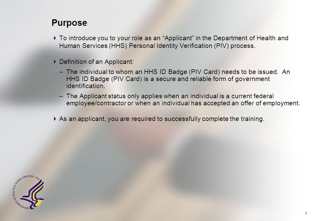 """1 Purpose  To introduce you to your role as an """"Applicant"""" in the Department of Health and Human Services (HHS) Personal Identity Verification (PIV)"""